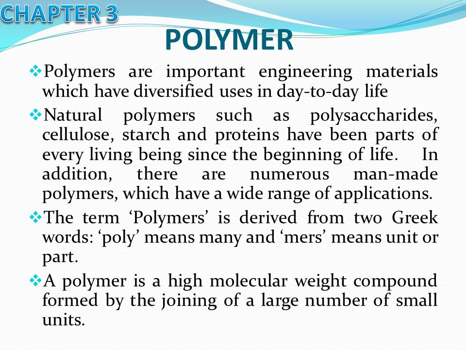 POLYMER  Polymers are important engineering materials which have diversified uses in day-to-day life  Natural polymers such as polysaccharides, cell