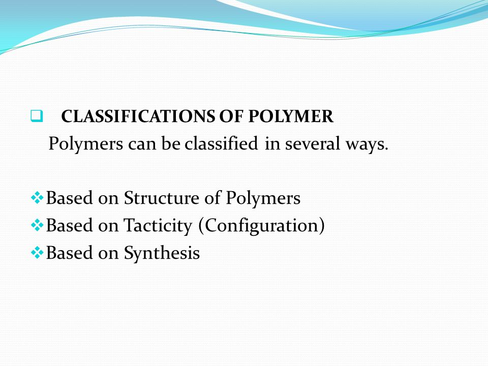  CLASSIFICATIONS OF POLYMER Polymers can be classified in several ways.  Based on Structure of Polymers  Based on Tacticity (Configuration)  Based