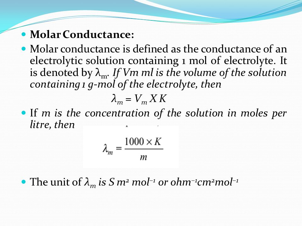 Molar Conductance: Molar conductance is defined as the conductance of an electrolytic solution containing 1 mol of electrolyte. It is denoted by λ m.