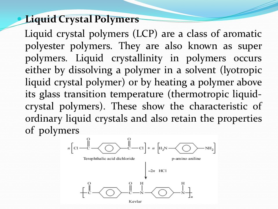 Liquid Crystal Polymers Liquid crystal polymers (LCP) are a class of aromatic polyester polymers. They are also known as super polymers. Liquid crysta