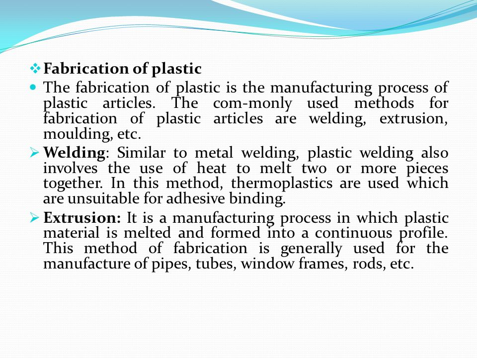  Fabrication of plastic The fabrication of plastic is the manufacturing process of plastic articles. The com-monly used methods for fabrication of pl