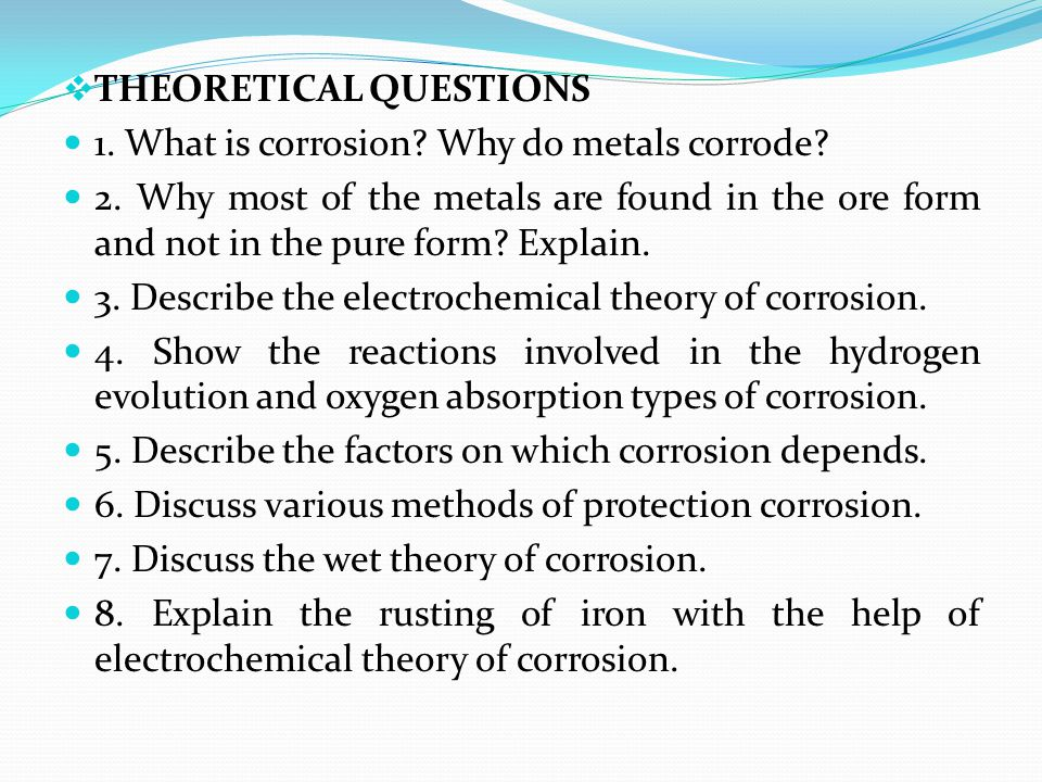  THEORETICAL QUESTIONS 1. What is corrosion? Why do metals corrode? 2. Why most of the metals are found in the ore form and not in the pure form? Exp