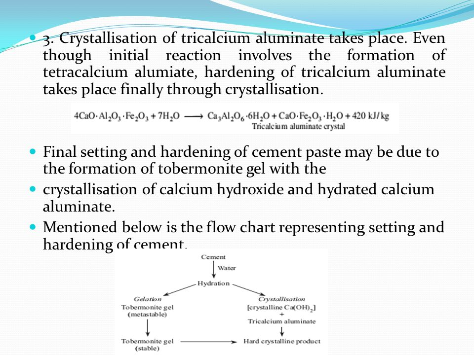 3. Crystallisation of tricalcium aluminate takes place. Even though initial reaction involves the formation of tetracalcium alumiate, hardening of tri