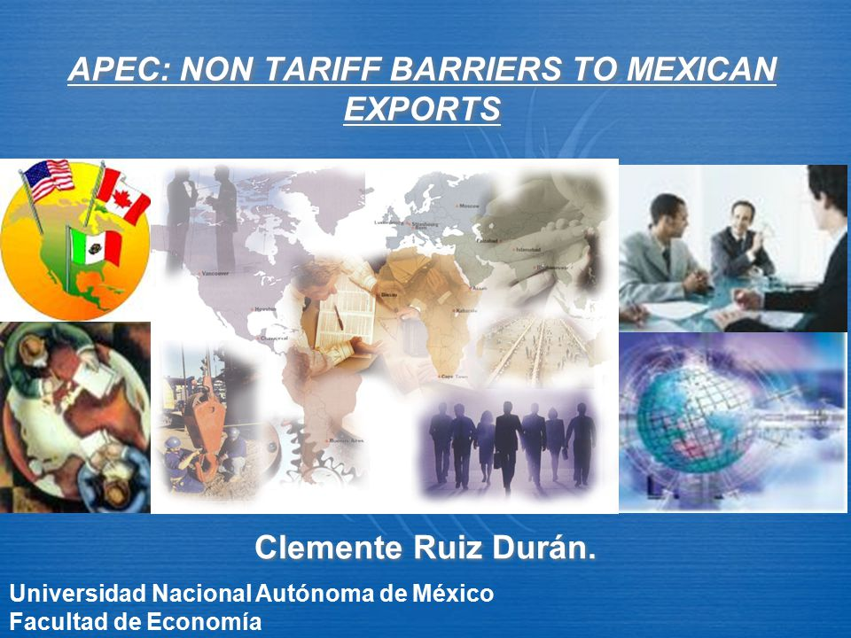 APEC: NON TARIFF BARRIERS TO MEXICAN EXPORTS Clemente Ruiz Durán. Universidad Nacional Autónoma de México Facultad de Economía