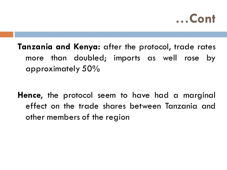 …Cont Tanzania and Kenya: after the protocol, trade rates more than doubled; imports as well rose by approximately 50% Hence, the protocol seem to have had a marginal effect on the trade shares between Tanzania and other members of the region