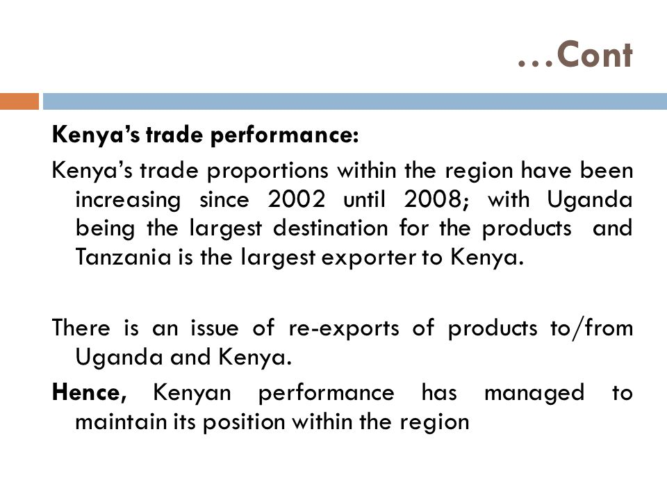 …Cont Kenya's trade performance: Kenya's trade proportions within the region have been increasing since 2002 until 2008; with Uganda being the largest destination for the products and Tanzania is the largest exporter to Kenya.