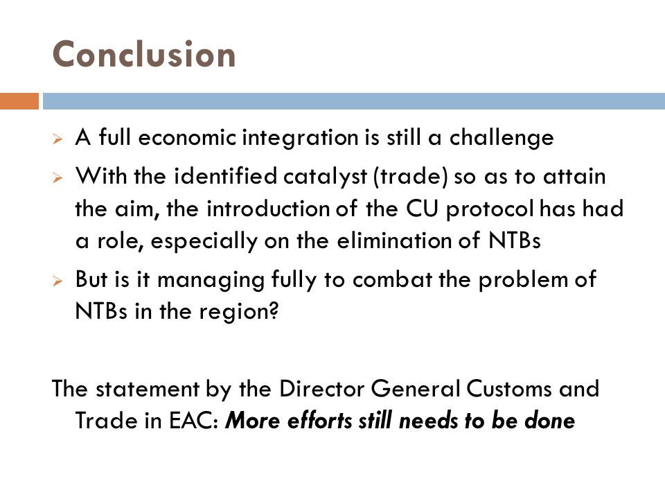 Conclusion  A full economic integration is still a challenge  With the identified catalyst (trade) so as to attain the aim, the introduction of the CU protocol has had a role, especially on the elimination of NTBs  But is it managing fully to combat the problem of NTBs in the region.