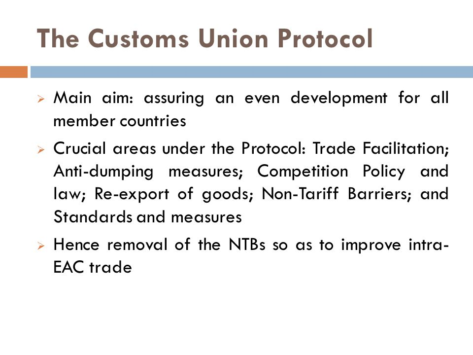 The Customs Union Protocol  Main aim: assuring an even development for all member countries  Crucial areas under the Protocol: Trade Facilitation; Anti-dumping measures; Competition Policy and law; Re-export of goods; Non-Tariff Barriers; and Standards and measures  Hence removal of the NTBs so as to improve intra- EAC trade