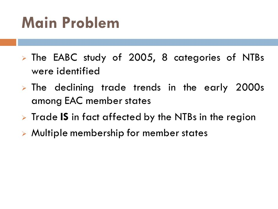 Main Problem  The EABC study of 2005, 8 categories of NTBs were identified  The declining trade trends in the early 2000s among EAC member states  Trade IS in fact affected by the NTBs in the region  Multiple membership for member states