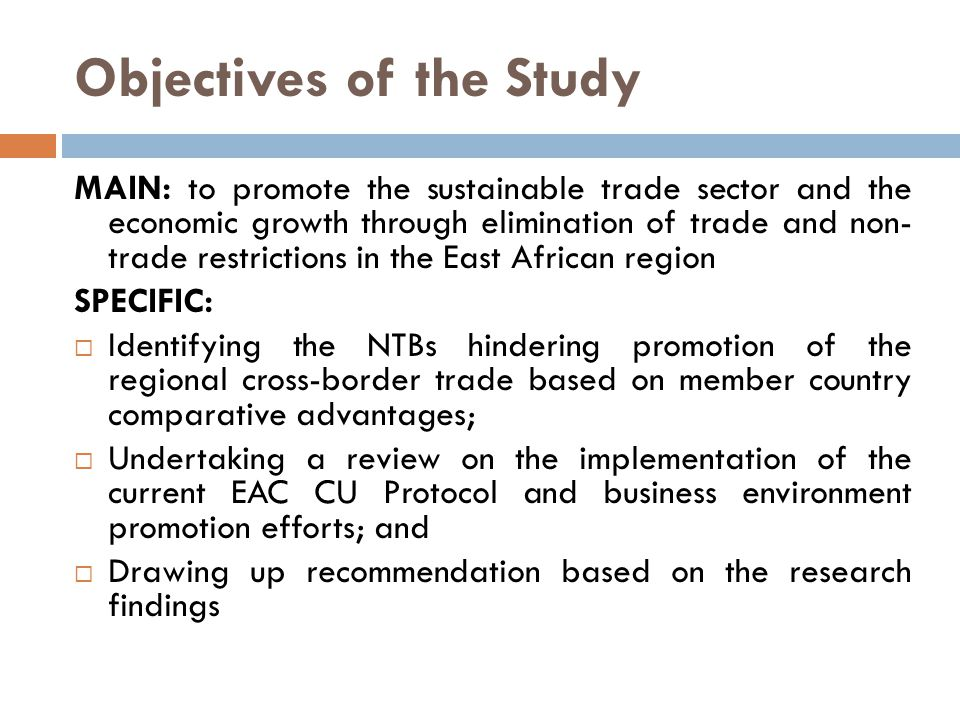 Objectives of the Study MAIN: to promote the sustainable trade sector and the economic growth through elimination of trade and non- trade restrictions in the East African region SPECIFIC:  Identifying the NTBs hindering promotion of the regional cross-border trade based on member country comparative advantages;  Undertaking a review on the implementation of the current EAC CU Protocol and business environment promotion efforts; and  Drawing up recommendation based on the research findings