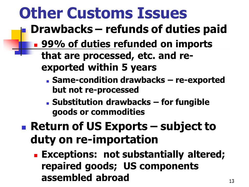 13 Other Customs Issues Drawbacks – refunds of duties paid 99% of duties refunded on imports that are processed, etc.