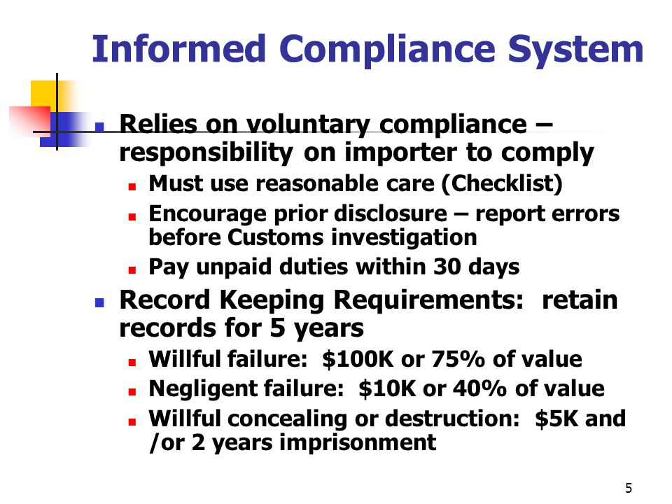 5 Informed Compliance System Relies on voluntary compliance – responsibility on importer to comply Must use reasonable care (Checklist) Encourage prior disclosure – report errors before Customs investigation Pay unpaid duties within 30 days Record Keeping Requirements: retain records for 5 years Willful failure: $100K or 75% of value Negligent failure: $10K or 40% of value Willful concealing or destruction: $5K and /or 2 years imprisonment