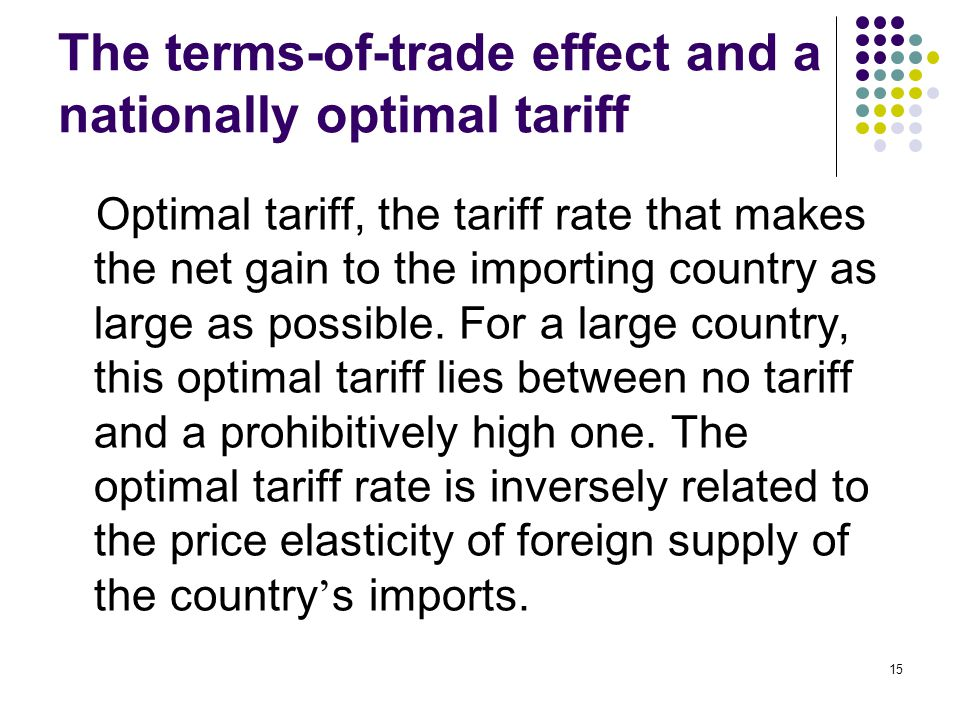 15 The terms-of-trade effect and a nationally optimal tariff Optimal tariff, the tariff rate that makes the net gain to the importing country as large