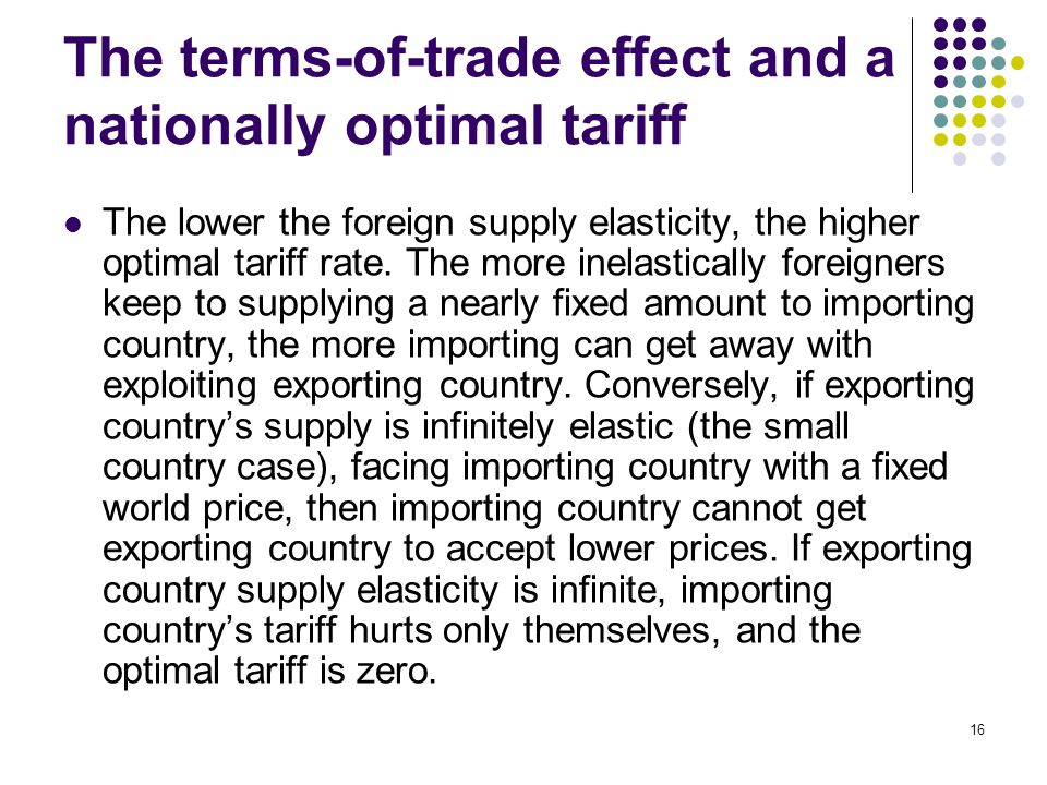 16 The terms-of-trade effect and a nationally optimal tariff The lower the foreign supply elasticity, the higher optimal tariff rate. The more inelast
