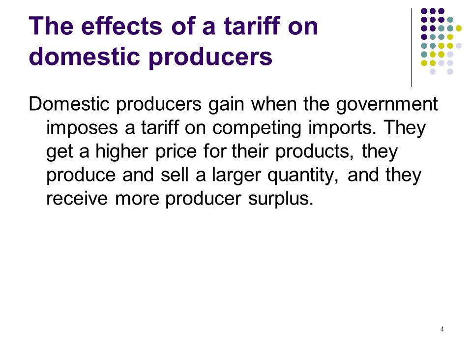 4 The effects of a tariff on domestic producers Domestic producers gain when the government imposes a tariff on competing imports. They get a higher p