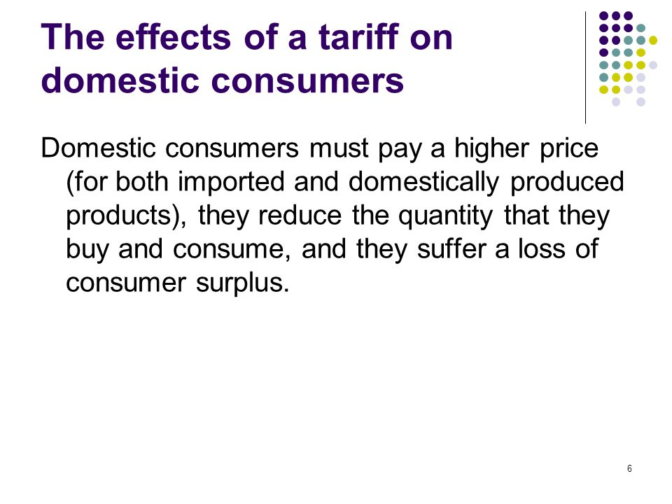 6 The effects of a tariff on domestic consumers Domestic consumers must pay a higher price (for both imported and domestically produced products), the