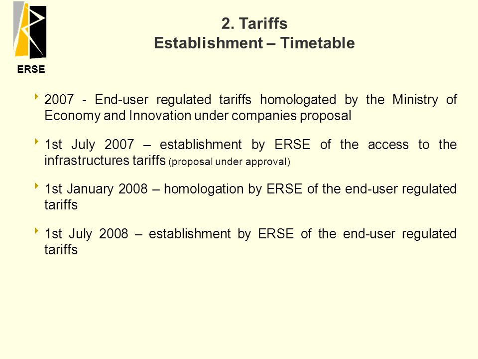 ERSE  2007 - End-user regulated tariffs homologated by the Ministry of Economy and Innovation under companies proposal  1st July 2007 – establishment by ERSE of the access to the infrastructures tariffs (proposal under approval)  1st January 2008 – homologation by ERSE of the end-user regulated tariffs  1st July 2008 – establishment by ERSE of the end-user regulated tariffs 2.