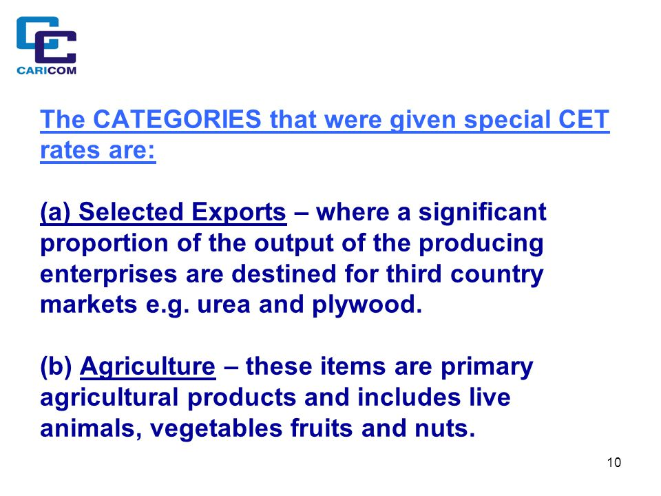 10 The CATEGORIES that were given special CET rates are: (a) Selected Exports – where a significant proportion of the output of the producing enterprises are destined for third country markets e.g.