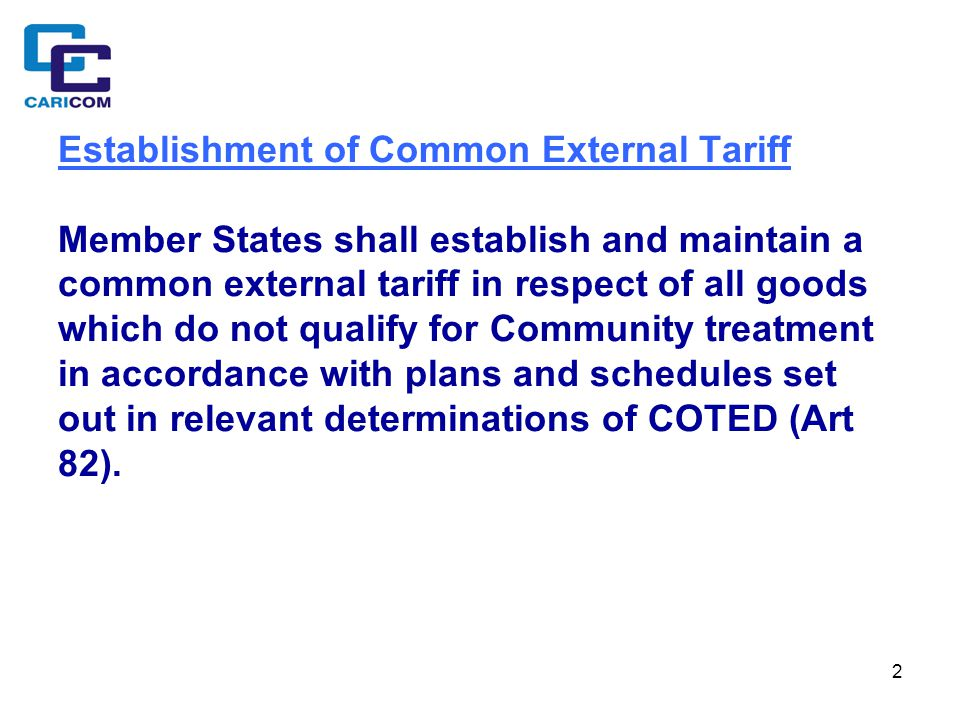 2 Establishment of Common External Tariff Member States shall establish and maintain a common external tariff in respect of all goods which do not qualify for Community treatment in accordance with plans and schedules set out in relevant determinations of COTED (Art 82).