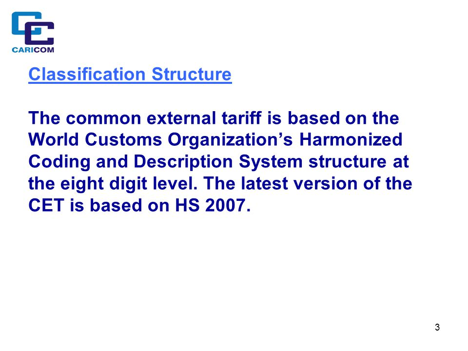 3 Classification Structure The common external tariff is based on the World Customs Organization's Harmonized Coding and Description System structure at the eight digit level.