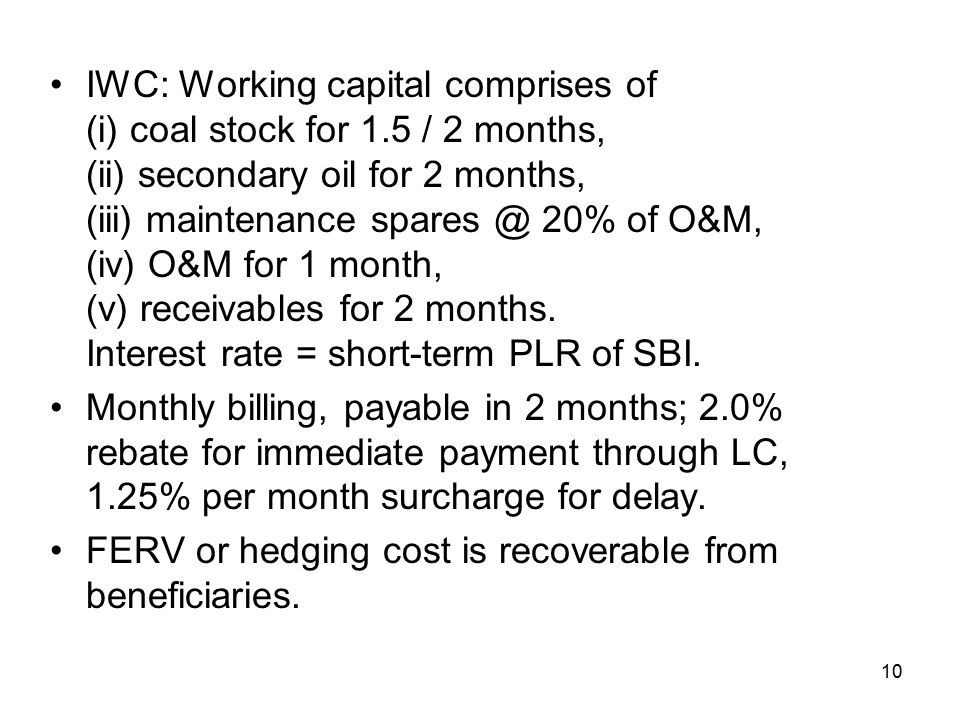 10 IWC: Working capital comprises of (i) coal stock for 1.5 / 2 months, (ii) secondary oil for 2 months, (iii) maintenance spares @ 20% of O&M, (iv) O&M for 1 month, (v) receivables for 2 months.