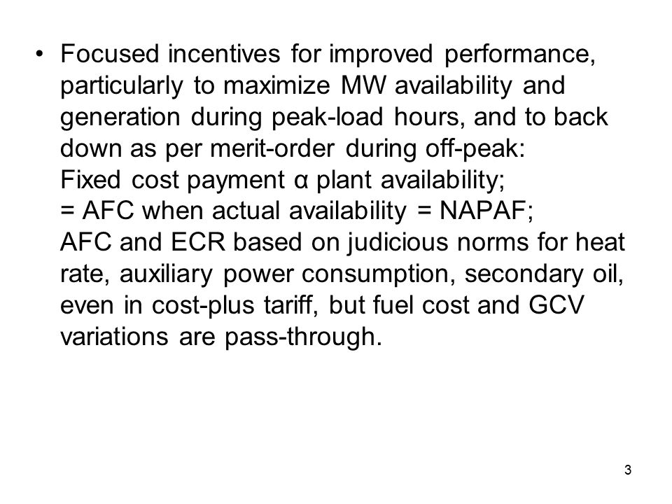3 Focused incentives for improved performance, particularly to maximize MW availability and generation during peak-load hours, and to back down as per merit-order during off-peak: Fixed cost payment α plant availability; = AFC when actual availability = NAPAF; AFC and ECR based on judicious norms for heat rate, auxiliary power consumption, secondary oil, even in cost-plus tariff, but fuel cost and GCV variations are pass-through.