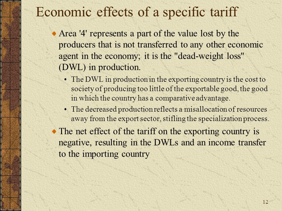12 Economic effects of a specific tariff Area 4 represents a part of the value lost by the producers that is not transferred to any other economic agent in the economy; it is the dead-weight loss (DWL) in production.