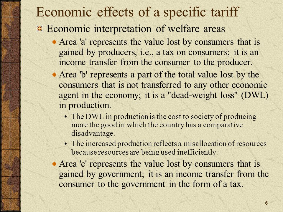 6 Economic effects of a specific tariff Economic interpretation of welfare areas Area a represents the value lost by consumers that is gained by producers, i.e., a tax on consumers; it is an income transfer from the consumer to the producer.