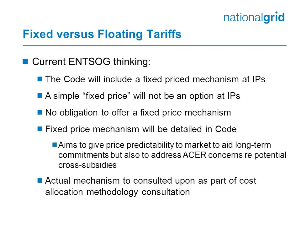 Fixed versus Floating Tariffs  Current ENTSOG thinking:  The Code will include a fixed priced mechanism at IPs  A simple fixed price will not be an option at IPs  No obligation to offer a fixed price mechanism  Fixed price mechanism will be detailed in Code  Aims to give price predictability to market to aid long-term commitments but also to address ACER concerns re potential cross-subsidies  Actual mechanism to consulted upon as part of cost allocation methodology consultation