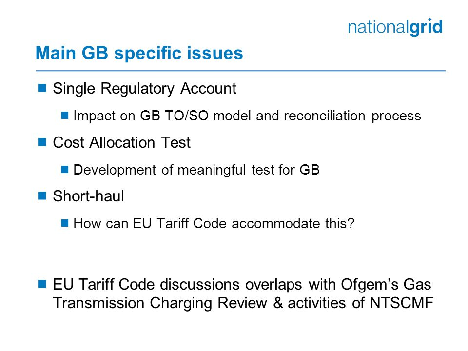 Main GB specific issues  Single Regulatory Account  Impact on GB TO/SO model and reconciliation process  Cost Allocation Test  Development of meaningful test for GB  Short-haul  How can EU Tariff Code accommodate this.