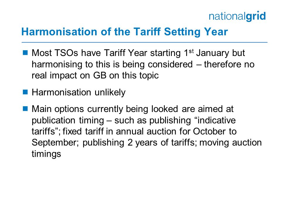 Harmonisation of the Tariff Setting Year  Most TSOs have Tariff Year starting 1 st January but harmonising to this is being considered – therefore no real impact on GB on this topic  Harmonisation unlikely  Main options currently being looked are aimed at publication timing – such as publishing indicative tariffs ; fixed tariff in annual auction for October to September; publishing 2 years of tariffs; moving auction timings