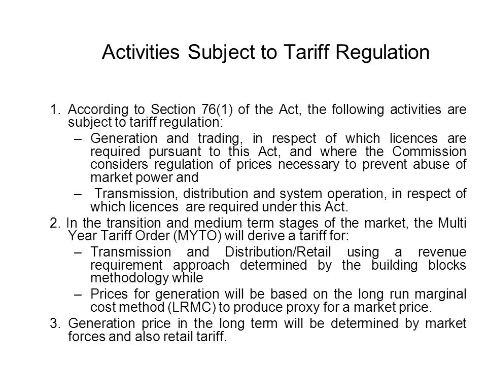 Activities Subject to Tariff Regulation 1.According to Section 76(1) of the Act, the following activities are subject to tariff regulation: –Generation and trading, in respect of which licences are required pursuant to this Act, and where the Commission considers regulation of prices necessary to prevent abuse of market power and – Transmission, distribution and system operation, in respect of which licences are required under this Act.