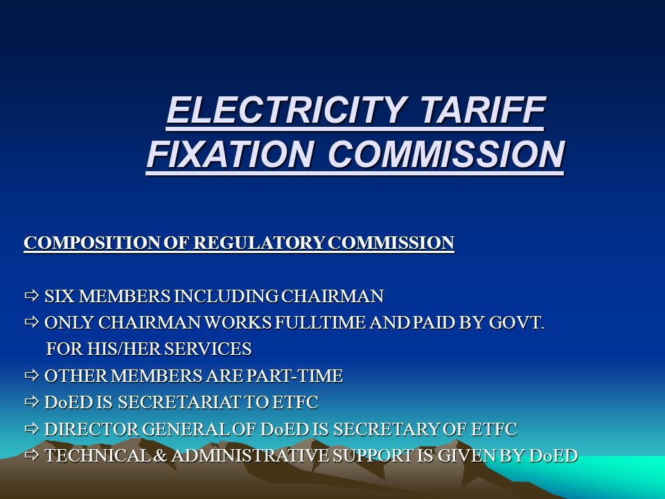 ELECTRICITY TARIFF FIXATION COMMISSION COMPOSITION OF REGULATORY COMMISSION  SIX MEMBERS INCLUDING CHAIRMAN  ONLY CHAIRMAN WORKS FULLTIME AND PAID BY GOVT.