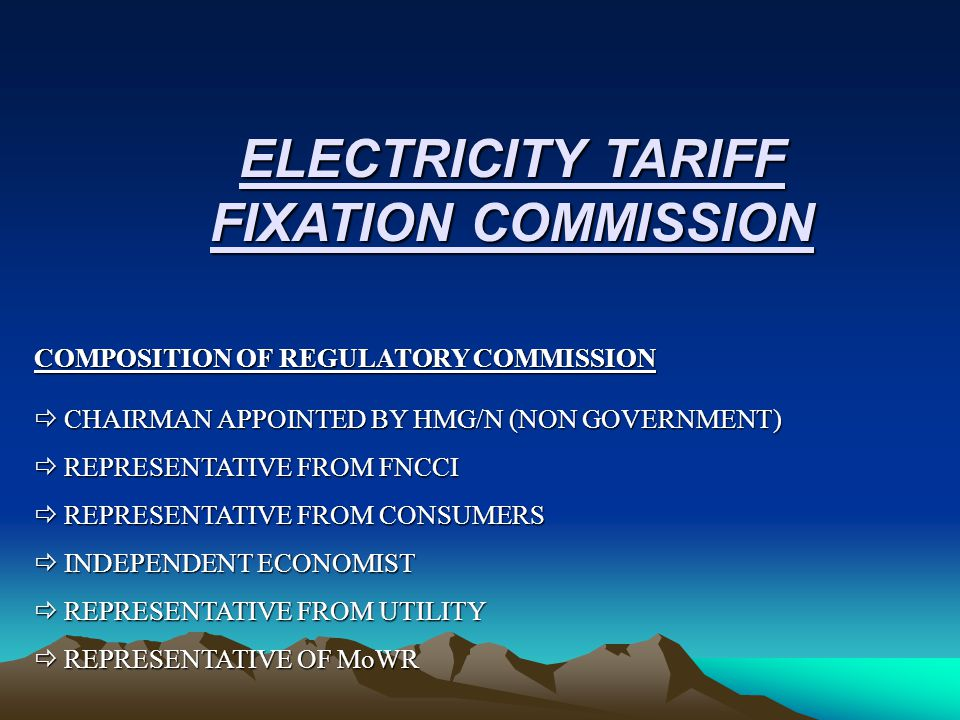 ELECTRICITY TARIFF FIXATION COMMISSION COMPOSITION OF REGULATORY COMMISSION  CHAIRMAN APPOINTED BY HMG/N (NON GOVERNMENT)  REPRESENTATIVE FROM FNCCI  REPRESENTATIVE FROM CONSUMERS  INDEPENDENT ECONOMIST  REPRESENTATIVE FROM UTILITY  REPRESENTATIVE OF MoWR