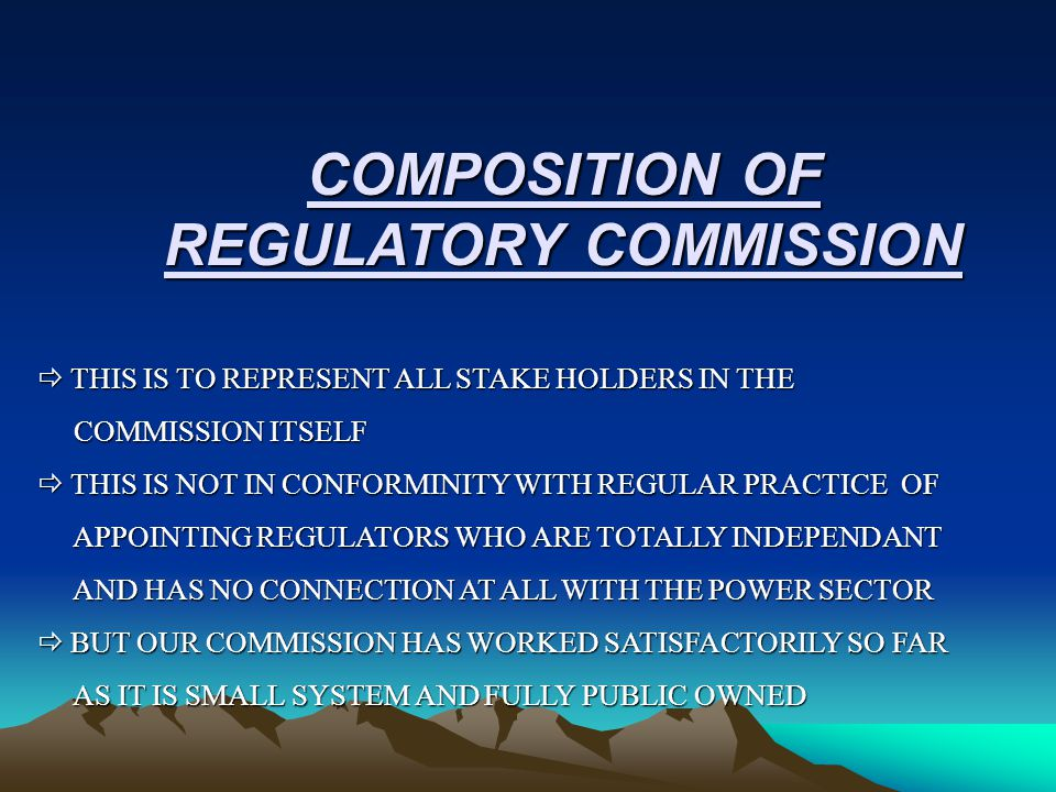 COMPOSITION OF REGULATORY COMMISSION  THIS IS TO REPRESENT ALL STAKE HOLDERS IN THE COMMISSION ITSELF COMMISSION ITSELF  THIS IS NOT IN CONFORMINITY WITH REGULAR PRACTICE OF APPOINTING REGULATORS WHO ARE TOTALLY INDEPENDANT APPOINTING REGULATORS WHO ARE TOTALLY INDEPENDANT AND HAS NO CONNECTION AT ALL WITH THE POWER SECTOR AND HAS NO CONNECTION AT ALL WITH THE POWER SECTOR  BUT OUR COMMISSION HAS WORKED SATISFACTORILY SO FAR AS IT IS SMALL SYSTEM AND FULLY PUBLIC OWNED AS IT IS SMALL SYSTEM AND FULLY PUBLIC OWNED