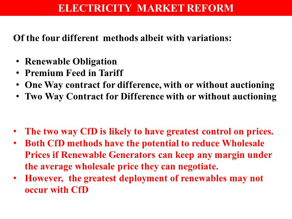 Of the four different methods albeit with variations: Renewable Obligation Premium Feed in Tariff One Way contract for difference, with or without auctioning Two Way Contract for Difference with or without auctioning The two way CfD is likely to have greatest control on prices.