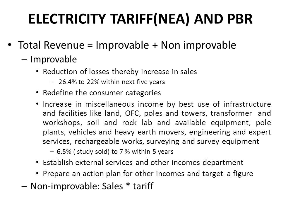 ELECTRICITY TARIFF(NEA) AND PBR Total Revenue = Improvable + Non improvable – Improvable Reduction of losses thereby increase in sales – 26.4% to 22%