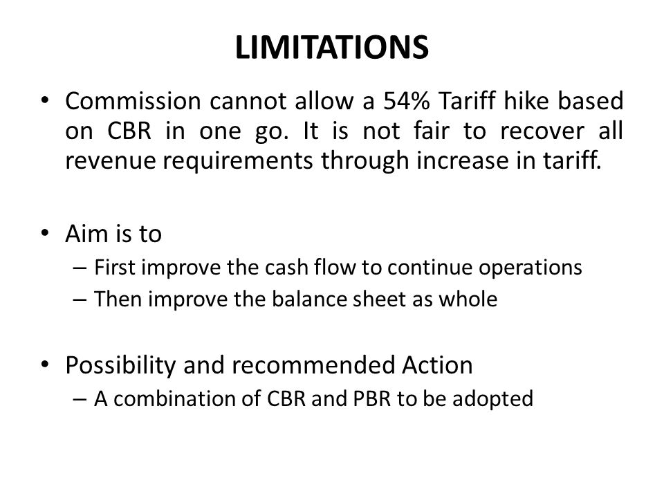 LIMITATIONS Commission cannot allow a 54% Tariff hike based on CBR in one go. It is not fair to recover all revenue requirements through increase in t