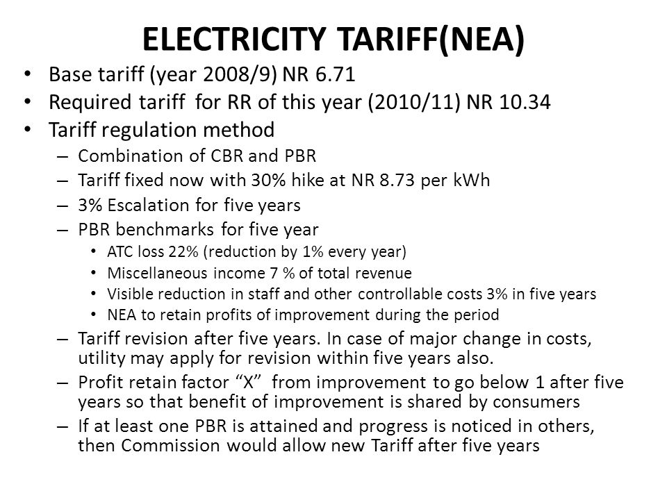 ELECTRICITY TARIFF(NEA) Base tariff (year 2008/9) NR 6.71 Required tariff for RR of this year (2010/11) NR 10.34 Tariff regulation method – Combinatio