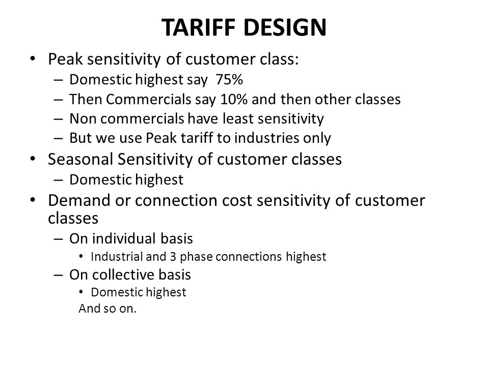 TARIFF DESIGN Peak sensitivity of customer class: – Domestic highest say 75% – Then Commercials say 10% and then other classes – Non commercials have