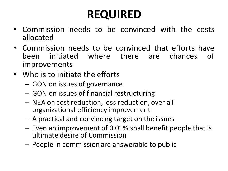 REQUIRED Commission needs to be convinced with the costs allocated Commission needs to be convinced that efforts have been initiated where there are c
