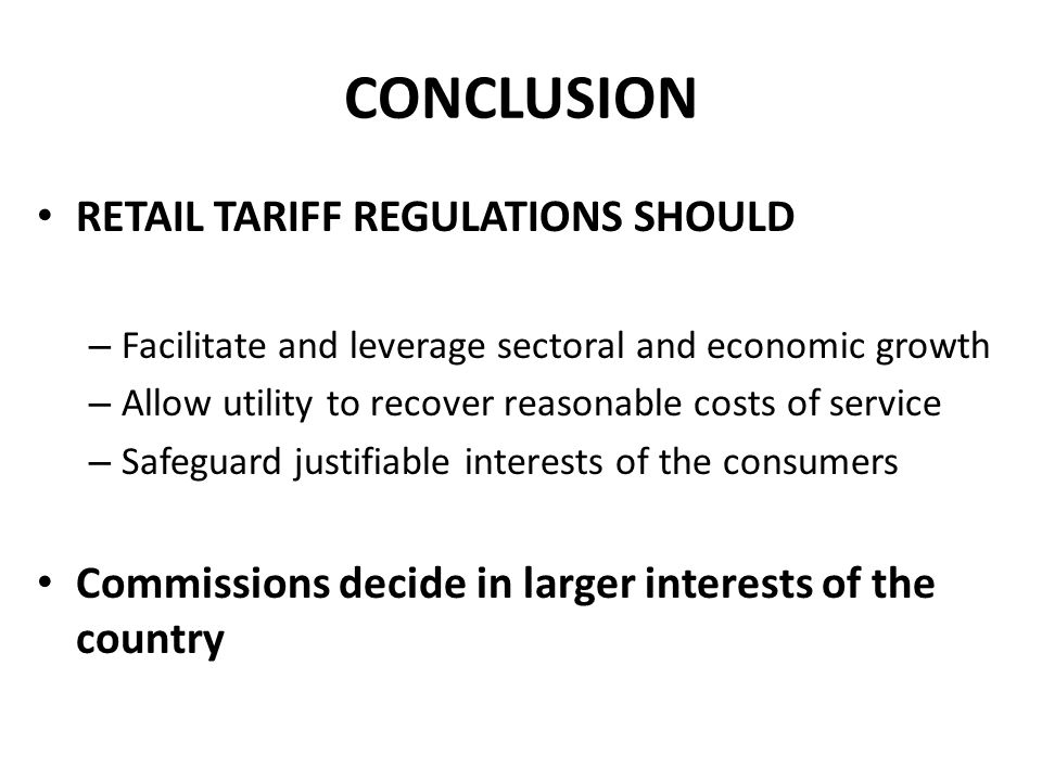 CONCLUSION RETAIL TARIFF REGULATIONS SHOULD – Facilitate and leverage sectoral and economic growth – Allow utility to recover reasonable costs of serv