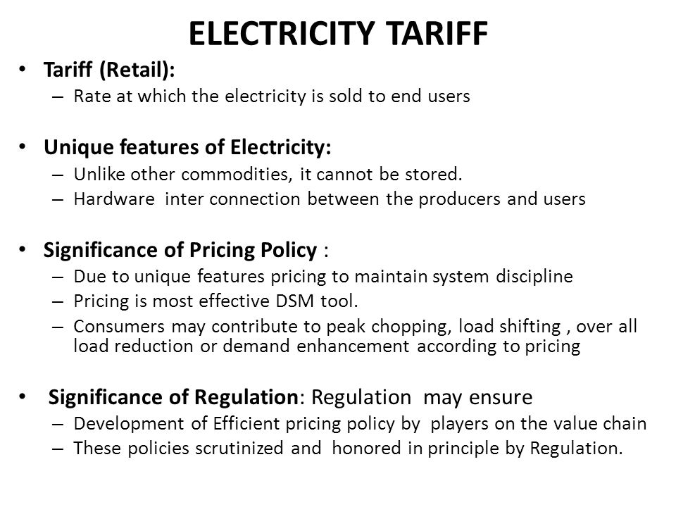 ELECTRICITY TARIFF Tariff (Retail): – Rate at which the electricity is sold to end users Unique features of Electricity: – Unlike other commodities, i
