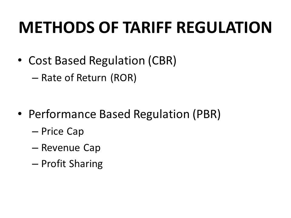 METHODS OF TARIFF REGULATION Cost Based Regulation (CBR) – Rate of Return (ROR) Performance Based Regulation (PBR) – Price Cap – Revenue Cap – Profit Sharing