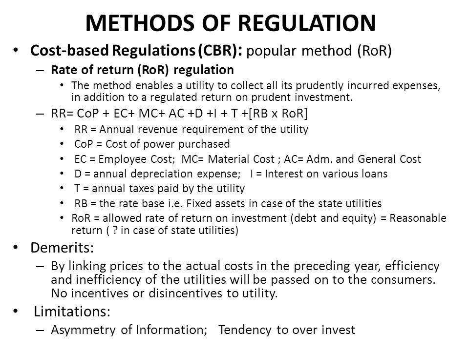 METHODS OF REGULATION Cost-based Regulations (CBR) : popular method (RoR) – Rate of return (RoR) regulation The method enables a utility to collect al