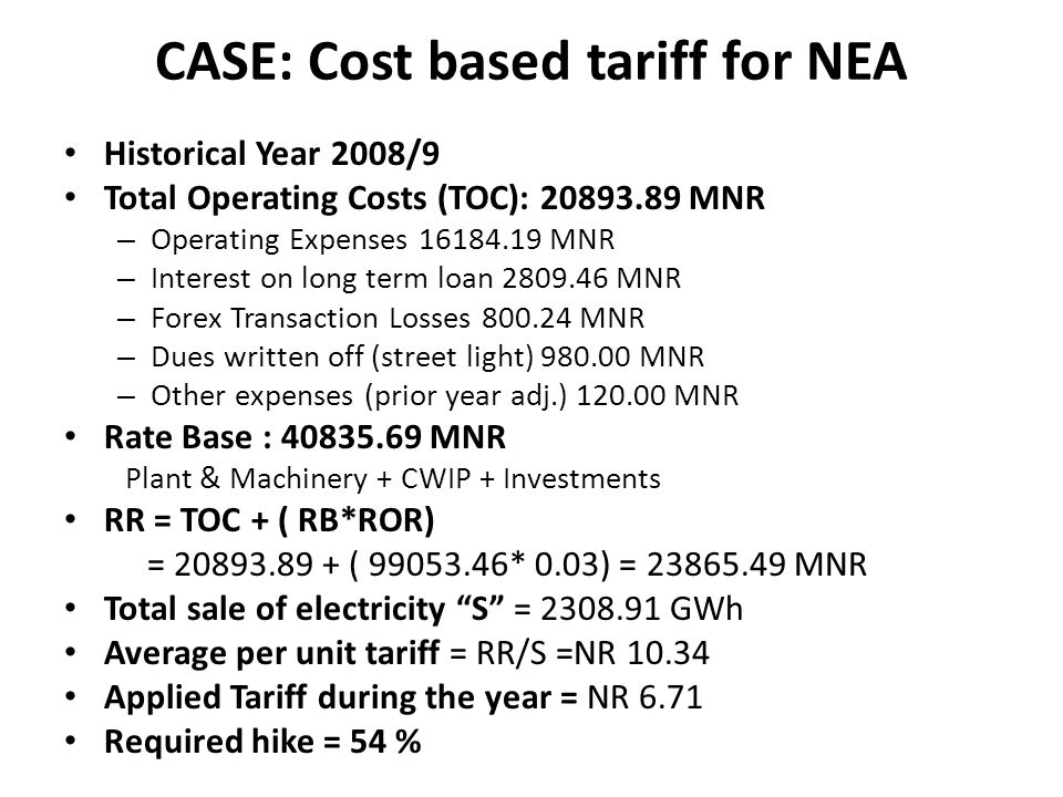 CASE: Cost based tariff for NEA Historical Year 2008/9 Total Operating Costs (TOC): 20893.89 MNR – Operating Expenses 16184.19 MNR – Interest on long