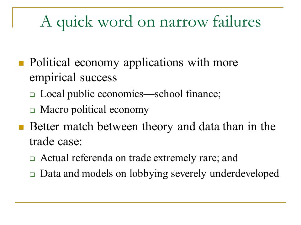 A quick word on narrow failures Political economy applications with more empirical success  Local public economics—school finance;  Macro political economy Better match between theory and data than in the trade case:  Actual referenda on trade extremely rare; and  Data and models on lobbying severely underdeveloped
