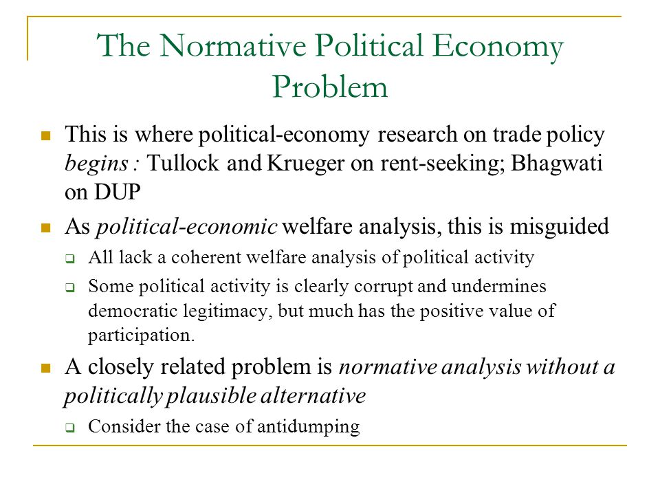 The Normative Political Economy Problem This is where political-economy research on trade policy begins : Tullock and Krueger on rent-seeking; Bhagwati on DUP As political-economic welfare analysis, this is misguided  All lack a coherent welfare analysis of political activity  Some political activity is clearly corrupt and undermines democratic legitimacy, but much has the positive value of participation.