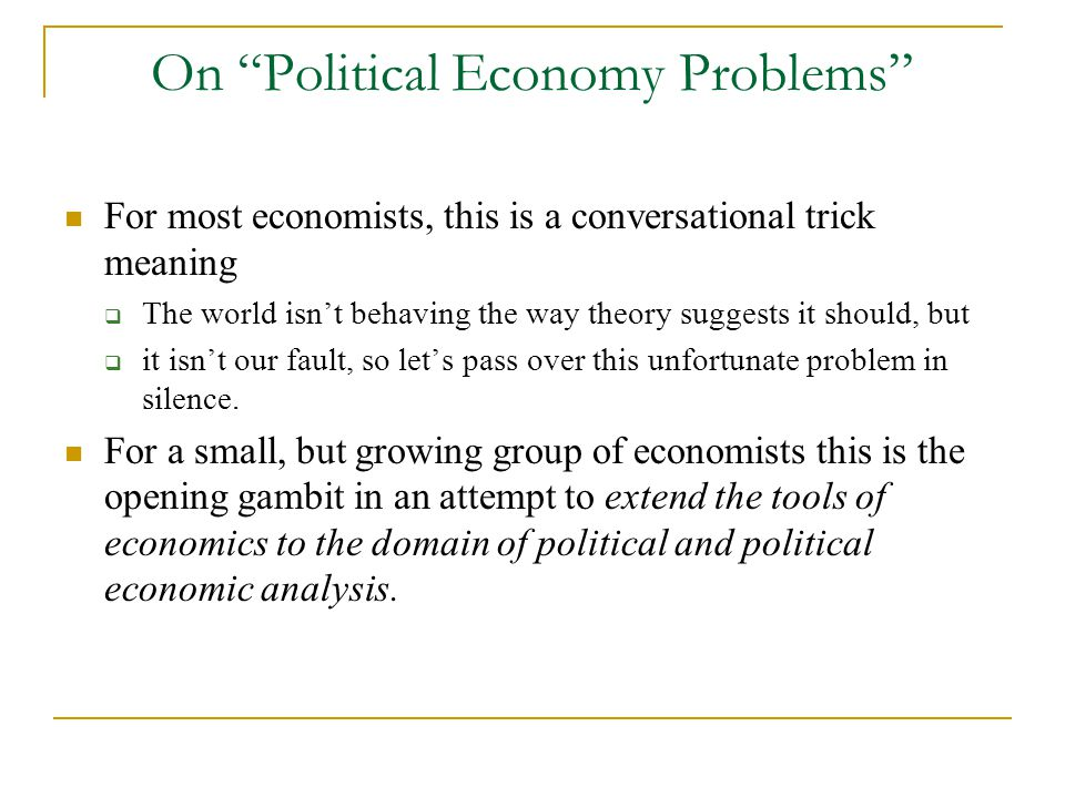 On Political Economy Problems For most economists, this is a conversational trick meaning  The world isn't behaving the way theory suggests it should, but  it isn't our fault, so let's pass over this unfortunate problem in silence.