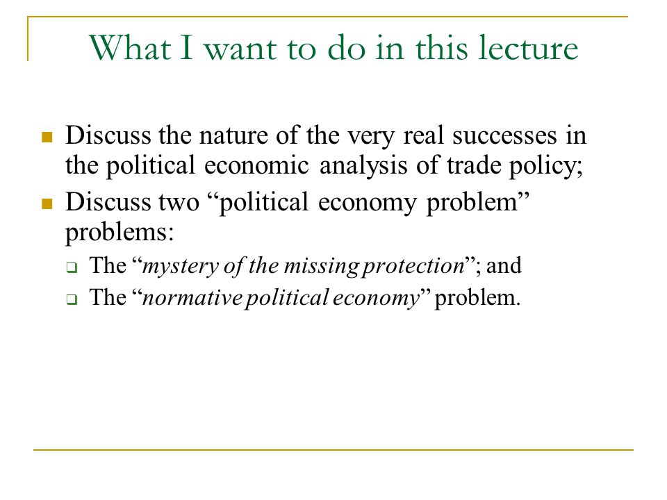 What I want to do in this lecture Discuss the nature of the very real successes in the political economic analysis of trade policy; Discuss two political economy problem problems:  The mystery of the missing protection ; and  The normative political economy problem.